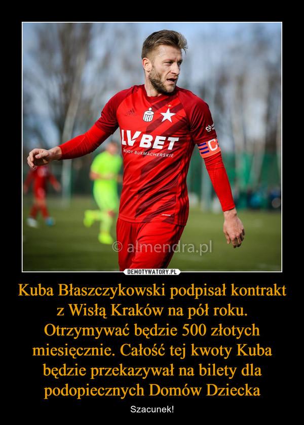 Kuba Błaszczykowski podpisał kontrakt z Wisłą Kraków na pół roku. Otrzymywać będzie 500 złotych miesięcznie. Całość tej kwoty Kuba będzie przekazywał na bilety dla podopiecznych Domów Dziecka – Szacunek!
