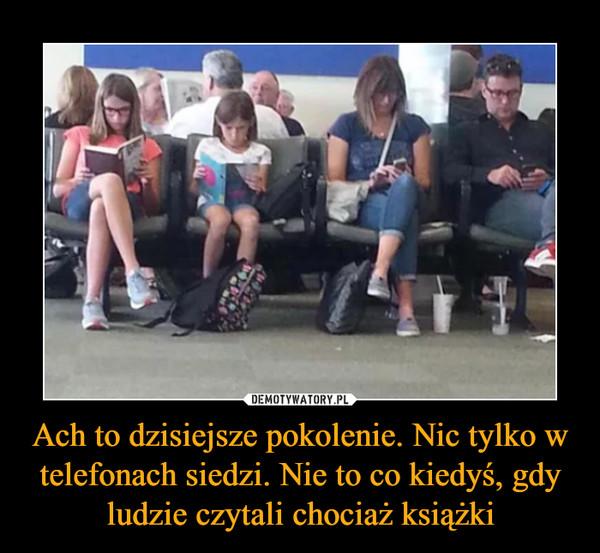 Ach to dzisiejsze pokolenie. Nic tylko w telefonach siedzi. Nie to co kiedyś, gdy ludzie czytali chociaż książki –