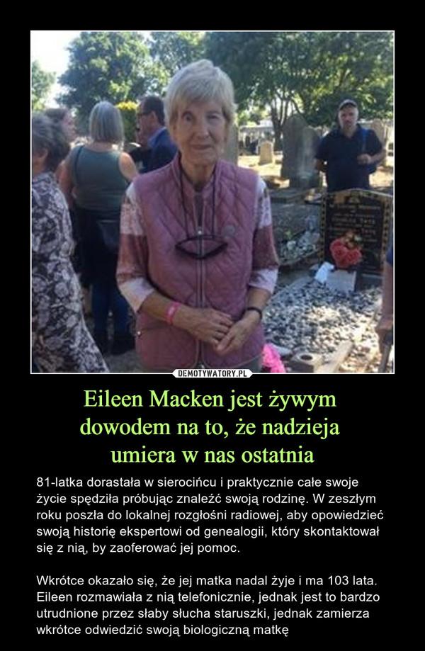 Eileen Macken jest żywym dowodem na to, że nadzieja umiera w nas ostatnia – 81-latka dorastała w sierocińcu i praktycznie całe swoje życie spędziła próbując znaleźć swoją rodzinę. W zeszłym roku poszła do lokalnej rozgłośni radiowej, aby opowiedzieć swoją historię ekspertowi od genealogii, który skontaktował się z nią, by zaoferować jej pomoc.Wkrótce okazało się, że jej matka nadal żyje i ma 103 lata. Eileen rozmawiała z nią telefonicznie, jednak jest to bardzo utrudnione przez słaby słucha staruszki, jednak zamierza wkrótce odwiedzić swoją biologiczną matkę