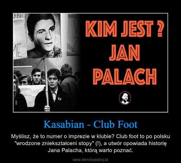 """Kasabian - Club Foot – Myślisz, że to numer o imprezie w klubie? Club foot to po polsku """"wrodzone zniekształceni stopy"""" (!), a utwór opowiada historię Jana Palacha, którą warto poznać."""