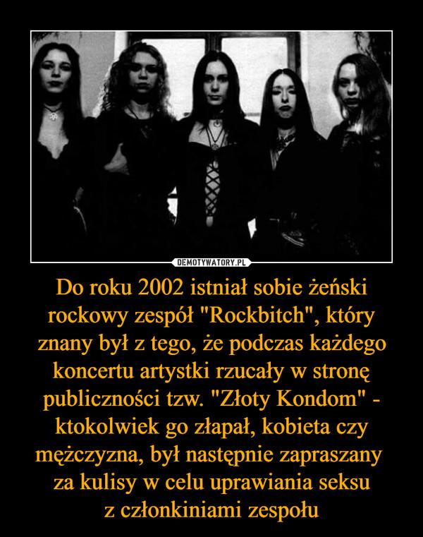 """Do roku 2002 istniał sobie żeński rockowy zespół """"Rockbitch"""", który znany był z tego, że podczas każdego koncertu artystki rzucały w stronę publiczności tzw. """"Złoty Kondom"""" - ktokolwiek go złapał, kobieta czy mężczyzna, był następnie zapraszany za kulisy w celu uprawiania seksuz członkiniami zespołu –"""