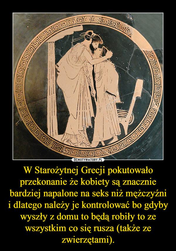 W Starożytnej Grecji pokutowało przekonanie że kobiety są znacznie bardziej napalone na seks niż mężczyźni i dlatego należy je kontrolować bo gdyby wyszły z domu to będą robiły to ze wszystkim co się rusza (także ze zwierzętami). –