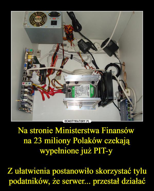 Na stronie Ministerstwa Finansów na 23 miliony Polaków czekają wypełnione już PIT-y Z ułatwienia postanowiło skorzystać tylu podatników, że serwer... przestał działać –