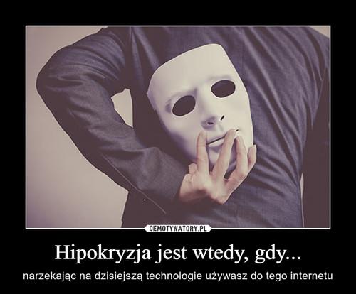 Hipokryzja jest wtedy, gdy...