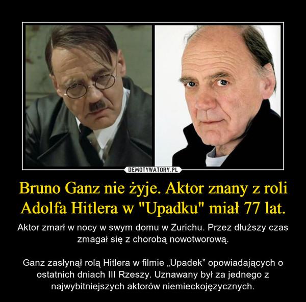 """Bruno Ganz nie żyje. Aktor znany z roli Adolfa Hitlera w """"Upadku"""" miał 77 lat. – Aktor zmarł w nocy w swym domu w Zurichu. Przez dłuższy czas zmagał się z chorobą nowotworową.Ganz zasłynął rolą Hitlera w filmie """"Upadek"""" opowiadających o ostatnich dniach III Rzeszy. Uznawany był za jednego z najwybitniejszych aktorów niemieckojęzycznych."""