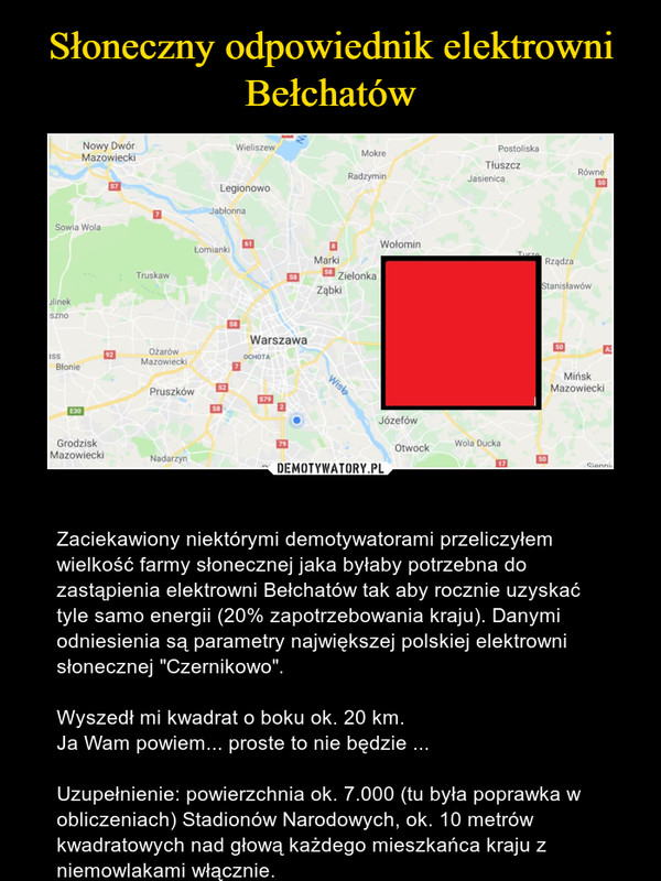 """– Zaciekawiony niektórymi demotywatorami przeliczyłem wielkość farmy słonecznej jaka byłaby potrzebna do zastąpienia elektrowni Bełchatów tak aby rocznie uzyskać tyle samo energii (20% zapotrzebowania kraju). Danymi odniesienia są parametry największej polskiej elektrowni słonecznej """"Czernikowo"""".Wyszedł mi kwadrat o boku ok. 20 km.Ja Wam powiem... proste to nie będzie ...Uzupełnienie: powierzchnia ok. 7.000 (tu była poprawka w obliczeniach) Stadionów Narodowych, ok. 10 metrów kwadratowych nad głową każdego mieszkańca kraju z niemowlakami włącznie."""
