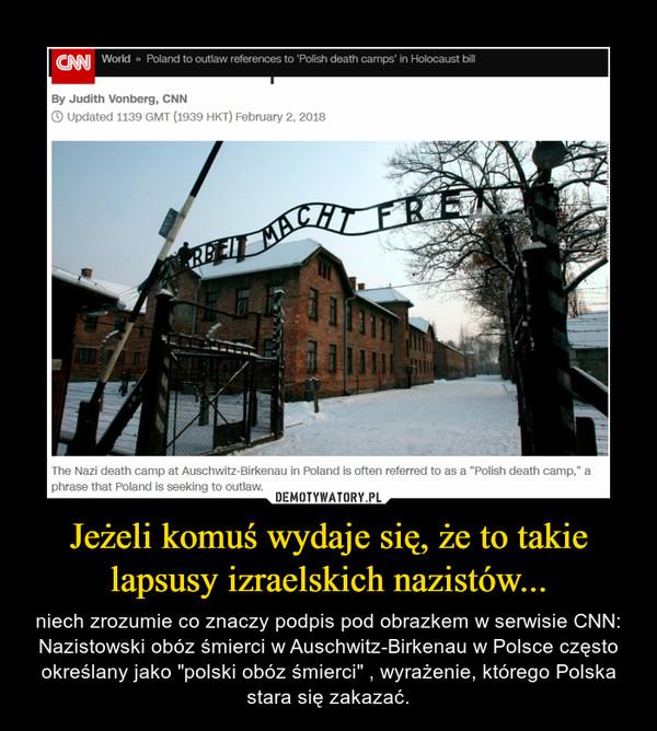 """Jeżeli komuś wydaje się, że to takie lapsusy izraelskich nazistów... – niech zrozumie co znaczy podpis pod obrazkem w serwisie CNN: Nazistowski obóz śmierci w Auschwitz-Birkenau w Polsce często określany jako """"polski obóz śmierci"""" , wyrażenie, którego Polska stara się zakazać."""