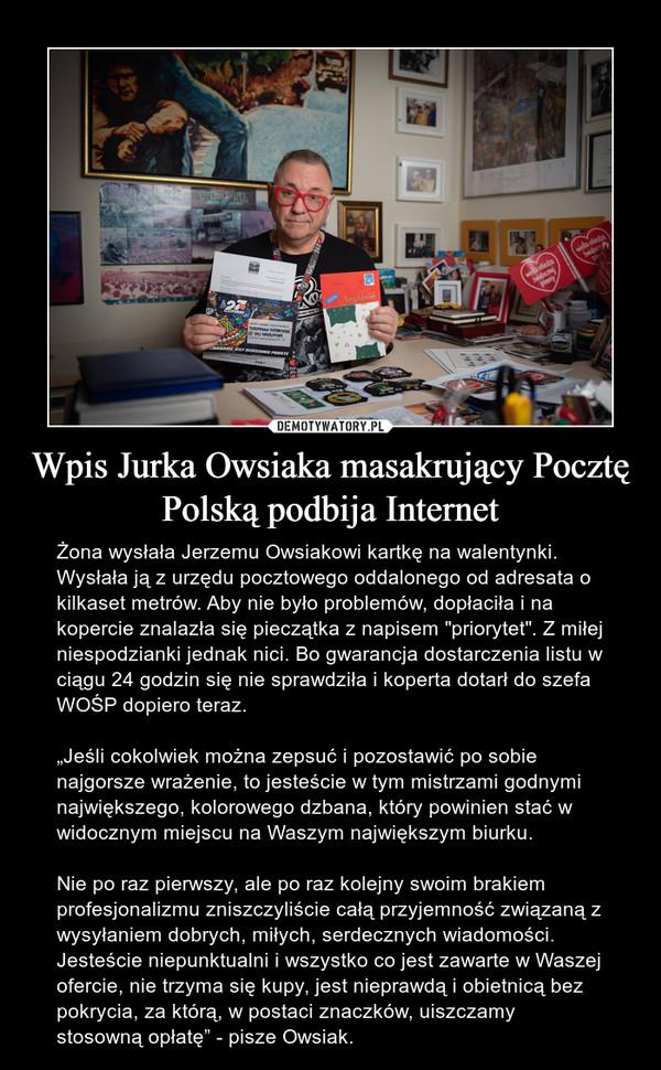 """Wpis Jurka Owsiaka masakrujący Pocztę Polską podbija Internet – Żona wysłała Jerzemu Owsiakowi kartkę na walentynki. Wysłała ją z urzędu pocztowego oddalonego od adresata o kilkaset metrów. Aby nie było problemów, dopłaciła i na kopercie znalazła się pieczątka z napisem """"priorytet"""". Z miłej niespodzianki jednak nici. Bo gwarancja dostarczenia listu w ciągu 24 godzin się nie sprawdziła i koperta dotarł do szefa WOŚP dopiero teraz. """"Jeśli cokolwiek można zepsuć i pozostawić po sobie najgorsze wrażenie, to jesteście w tym mistrzami godnymi największego, kolorowego dzbana, który powinien stać w widocznym miejscu na Waszym największym biurku.Nie po raz pierwszy, ale po raz kolejny swoim brakiem profesjonalizmu zniszczyliście całą przyjemność związaną z wysyłaniem dobrych, miłych, serdecznych wiadomości. Jesteście niepunktualni i wszystko co jest zawarte w Waszej ofercie, nie trzyma się kupy, jest nieprawdą i obietnicą bez pokrycia, za którą, w postaci znaczków, uiszczamy stosowną opłatę"""" - pisze Owsiak."""