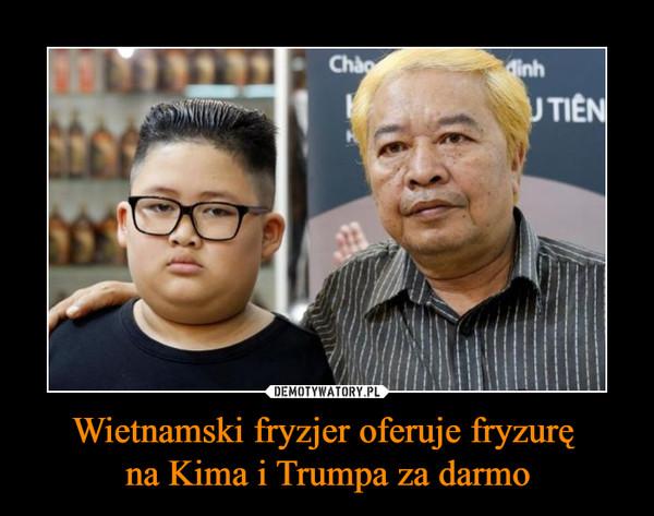 Wietnamski fryzjer oferuje fryzurę na Kima i Trumpa za darmo –