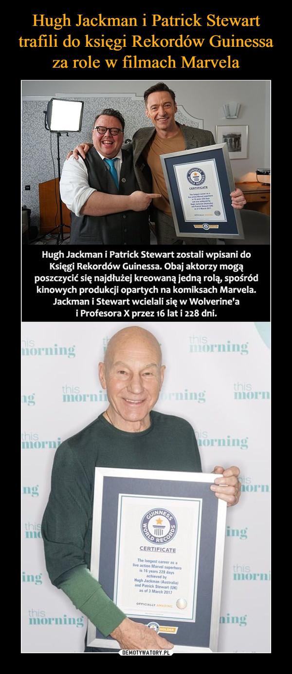 –  CERTIFICATEHugh Jackman i Patrick Stewart zostali wpisani doKsięgi Rekordów Guinessa. Obaj aktorzy mogąposzczycić się najdłużej kreowaną jedną rolą, spośródkinowych produkcji opartych na komiksach Marvela.Jackman i Stewart wcielali się w Wolverine'ai Profesora X przez 16 lat i 228 dni.ISorningorningthismornmoPnIningthisorningornRECOCERTIFICATEThe longest career as alive action Marvel superherois16 years 228 daysachieved byHagh Jackmn (Australiaingmornand Patrick Stewart (Uas of 3 March 2017OFFICIALLY AMAİNCthismorning