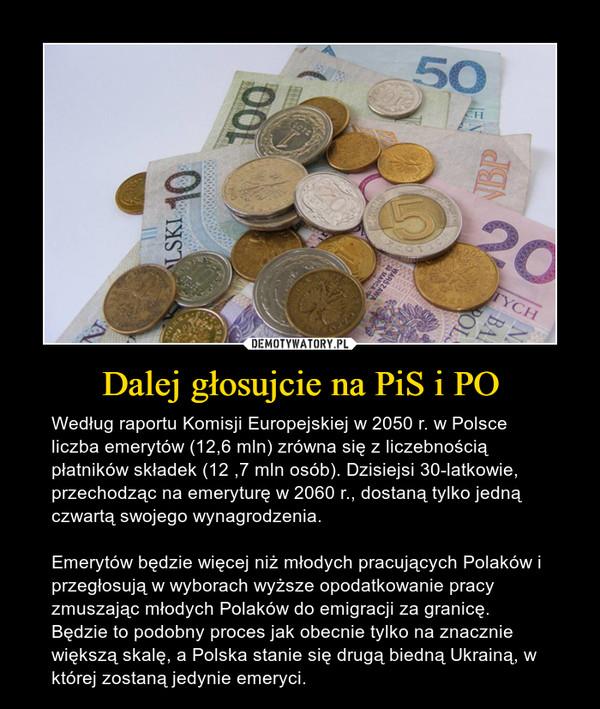Dalej głosujcie na PiS i PO – Według raportu Komisji Europejskiej w 2050 r. w Polsce liczba emerytów (12,6 mln) zrówna się z liczebnością płatników składek (12 ,7 mln osób). Dzisiejsi 30-latkowie, przechodząc na emeryturę w 2060 r., dostaną tylko jedną czwartą swojego wynagrodzenia.Emerytów będzie więcej niż młodych pracujących Polaków i przegłosują w wyborach wyższe opodatkowanie pracy zmuszając młodych Polaków do emigracji za granicę. Będzie to podobny proces jak obecnie tylko na znacznie większą skalę, a Polska stanie się drugą biedną Ukrainą, w której zostaną jedynie emeryci.