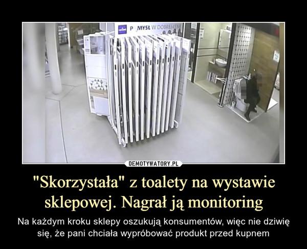 """""""Skorzystała"""" z toalety na wystawie sklepowej. Nagrał ją monitoring – Na każdym kroku sklepy oszukują konsumentów, więc nie dziwię się, że pani chciała wypróbować produkt przed kupnem"""