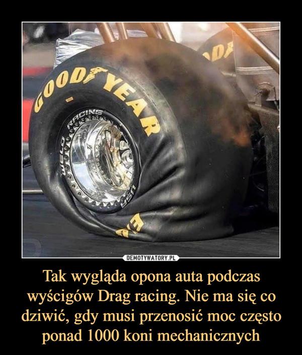 Tak wygląda opona auta podczas wyścigów Drag racing. Nie ma się co dziwić, gdy musi przenosić moc często ponad 1000 koni mechanicznych –