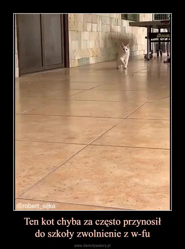 Ten kot chyba za często przynosiłdo szkoły zwolnienie z w-fu –