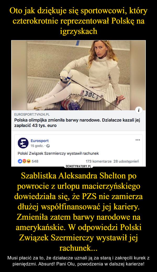 Szablistka Aleksandra Shelton po powrocie z urlopu macierzyńskiego dowiedziała się, że PZS nie zamierza dłużej współfinansować jej kariery. Zmieniła zatem barwy narodowe na amerykańskie. W odpowiedzi Polski Związek Szermierczy wystawił jej rachunek... – Musi płacić za to, że działacze uznali ją za starą i zakręcili kurek z pieniędzmi. Absurd! Pani Olu, powodzenia w dalszej karierze!