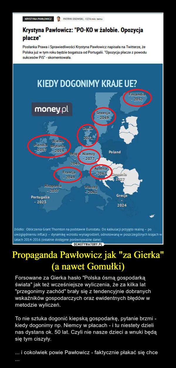 """Propaganda Pawłowicz jak """"za Gierka"""" (a nawet Gomułki) – Forsowane za Gierka hasło """"Polska ósmą gospodarką świata"""" jak też wcześniejsze wyliczenia, że za kilka lat """"przegonimy zachód"""" brały się z tendencyjnie dobranych wskaźników gospodarczych oraz ewidentnych błędów w metodzie wyliczeń.To nie sztuka dogonić kiepską gospodarkę, pytanie brzmi - kiedy dogonimy np. Niemcy w płacach - i tu niestety dzieli nas dystans ok. 50 lat. Czyli nie nasze dzieci a wnuki będą się tym ciszyły.... i cokolwiek powie Pawłowicz - faktycznie płakać się chce ..."""
