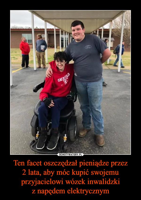 Ten facet oszczędzał pieniądze przez2 lata, aby móc kupić swojemu przyjacielowi wózek inwalidzkiz napędem elektrycznym –