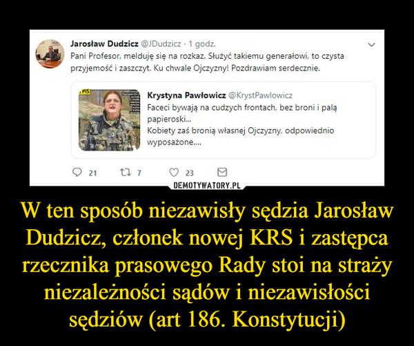 W ten sposób niezawisły sędzia Jarosław Dudzicz, członek nowej KRS i zastępca rzecznika prasowego Rady stoi na straży niezależności sądów i niezawisłości sędziów (art 186. Konstytucji) –