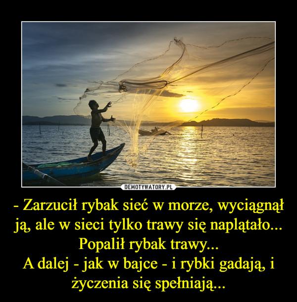 - Zarzucił rybak sieć w morze, wyciągnął ją, ale w sieci tylko trawy się naplątało...Popalił rybak trawy...A dalej - jak w bajce - i rybki gadają, i życzenia się spełniają... –