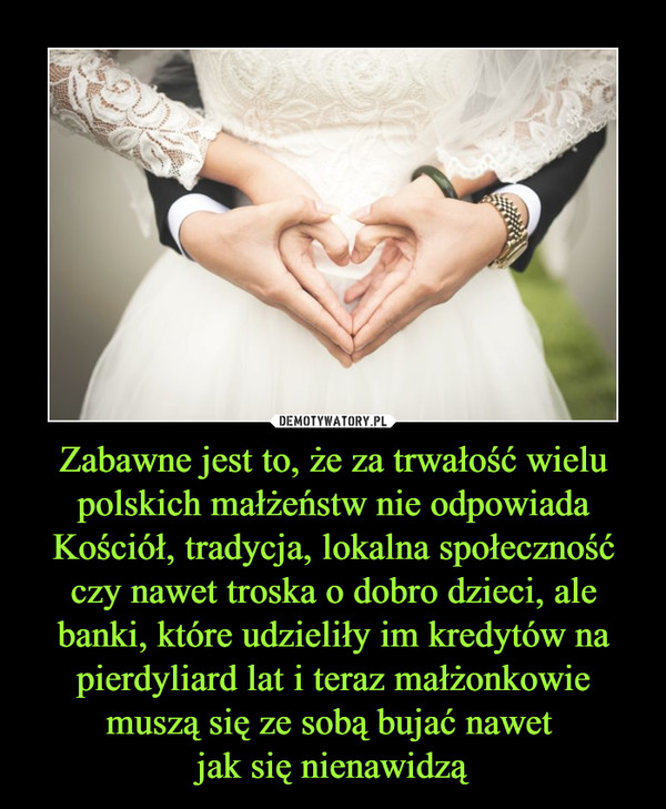 Zabawne jest to, że za trwałość wielu polskich małżeństw nie odpowiada Kościół, tradycja, lokalna społeczność czy nawet troska o dobro dzieci, ale banki, które udzieliły im kredytów na pierdyliard lat i teraz małżonkowie muszą się ze sobą bujać nawet jak się nienawidzą –
