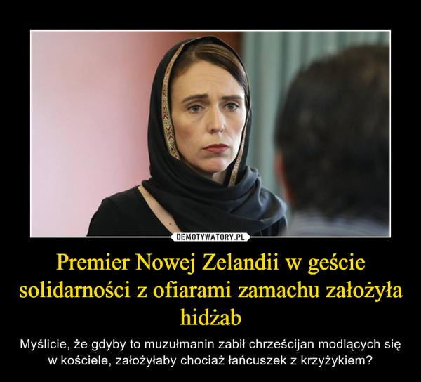 Premier Nowej Zelandii w geście solidarności z ofiarami zamachu założyła hidżab – Myślicie, że gdyby to muzułmanin zabił chrześcijan modlących się w kościele, założyłaby chociaż łańcuszek z krzyżykiem?