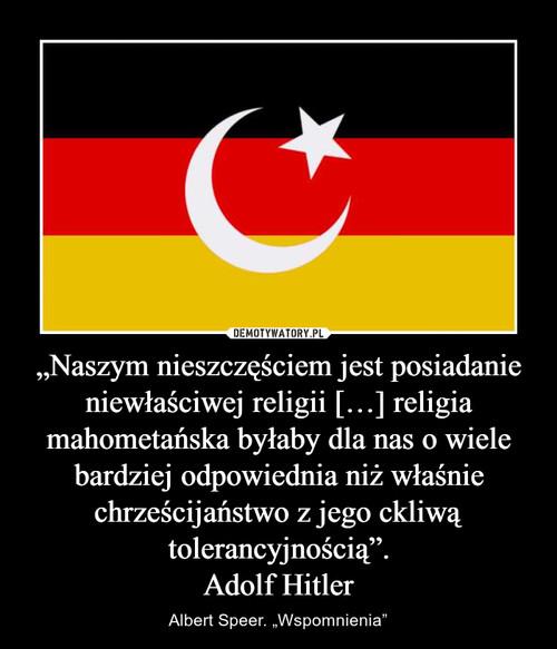 """""""Naszym nieszczęściem jest posiadanie niewłaściwej religii […] religia mahometańska byłaby dla nas o wiele bardziej odpowiednia niż właśnie chrześcijaństwo z jego ckliwą tolerancyjnością"""". Adolf Hitler"""