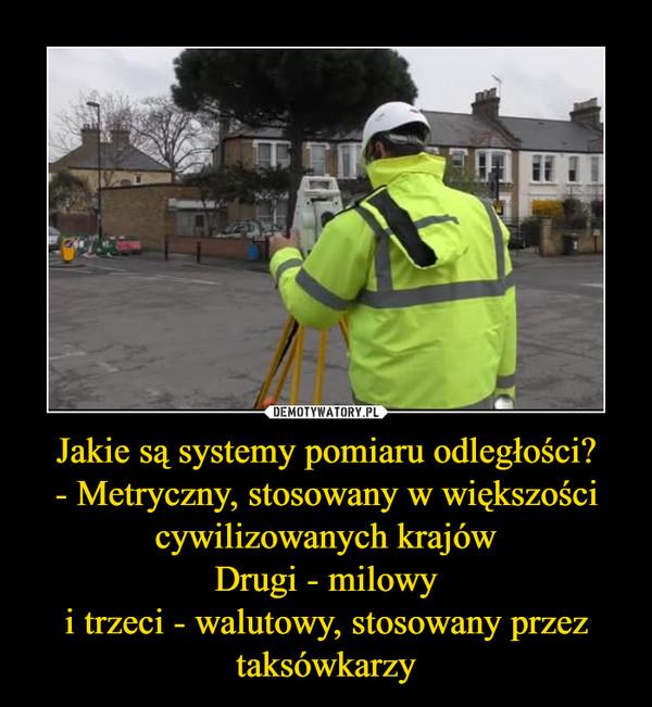 Jakie są systemy pomiaru odległości?- Metryczny, stosowany w większości cywilizowanych krajówDrugi - milowyi trzeci - walutowy, stosowany przez taksówkarzy –