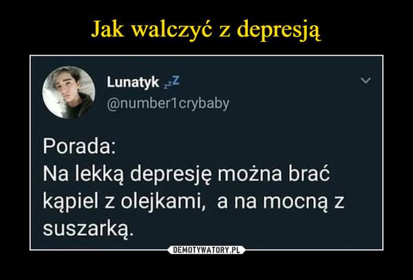 –  Lunatyk zzz @numberl crybaby Porada: Na lekką depresję można brać kąpiel z olejkami, a na mocną z suszarką.