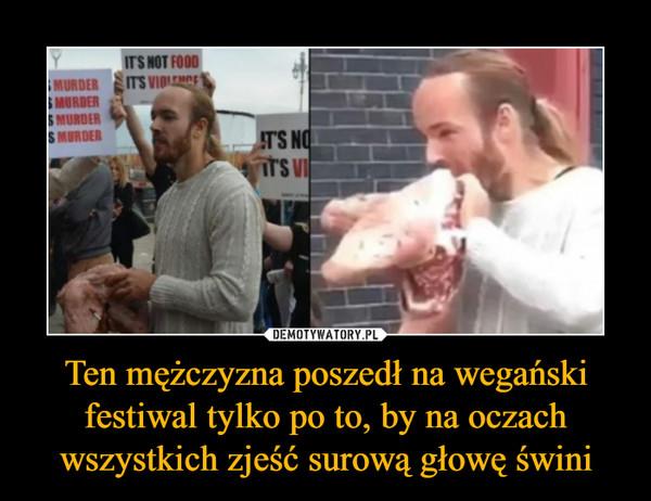 Ten mężczyzna poszedł na wegański festiwal tylko po to, by na oczach wszystkich zjeść surową głowę świni –