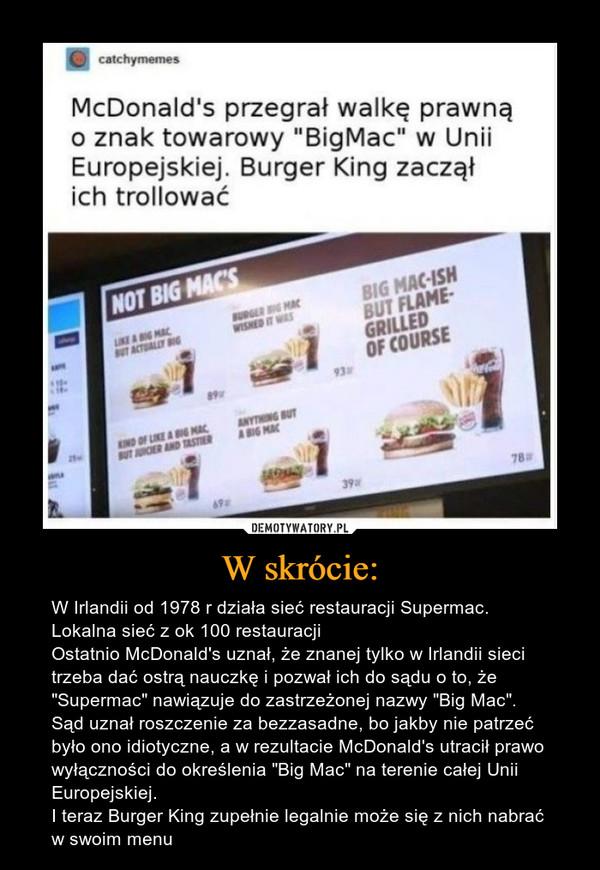 """W skrócie: – W Irlandii od 1978 r działa sieć restauracji Supermac. Lokalna sieć z ok 100 restauracji Ostatnio McDonald's uznał, że znanej tylko w Irlandii sieci trzeba dać ostrą nauczkę i pozwał ich do sądu o to, że """"Supermac"""" nawiązuje do zastrzeżonej nazwy """"Big Mac"""". Sąd uznał roszczenie za bezzasadne, bo jakby nie patrzeć było ono idiotyczne, a w rezultacie McDonald's utracił prawo wyłączności do określenia """"Big Mac"""" na terenie całej Unii Europejskiej. I teraz Burger King zupełnie legalnie może się z nich nabrać w swoim menu"""
