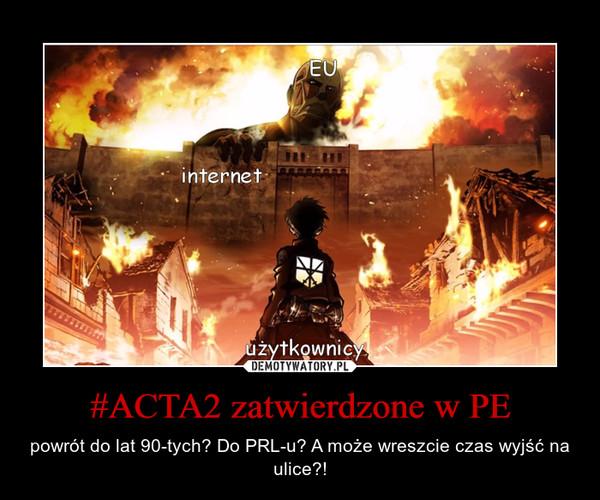 #ACTA2 zatwierdzone w PE – powrót do lat 90-tych? Do PRL-u? A może wreszcie czas wyjść na ulice?!
