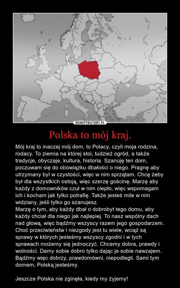 Polska to mój kraj. – Mój kraj to inaczej mój dom, to Polacy, czyli moja rodzina, rodacy. To ziemia na której stoi, tudzież ogród, a także tradycje, obyczaje, kultura, historia. Szanuję ten dom, poczuwam się do obowiązku dbałości o niego. Pragnę aby utrzymany byl w czystości, więc w nim sprzątam. Chcę żeby był dla wszystkich ostoją, więc szerzę gościnę. Marzę aby każdy z domowników czuł w nim ciepło, więc wspomagam ich i kocham jak tylko potrafię. Także jesteś mile w nim widziany, jeśli tylko go szanujesz. Marzę o tym, aby każdy dbał o dobrobyt tego domu, aby każdy chciał dla niego jak najlepiej. To nasz wspólny dach nad głową, więc bądźmy wszyscy razem jego gospodarzem. Choć przeciwieństw i niezgody jest tu wiele, wciąż są sprawy w których jesteśmy wszyscy zgodni i w tych sprawach możemy się jednoczyć. Chcemy dobra, prawdy i wolności. Damy sobie dobro tylko dając je sobie nawzajem. Bądźmy więc dobrzy, prawdomówni, niepodlegli. Sami tym domem, Polską jesteśmy.Jeszcze Polska nie zginęła, kiedy my żyjemy!