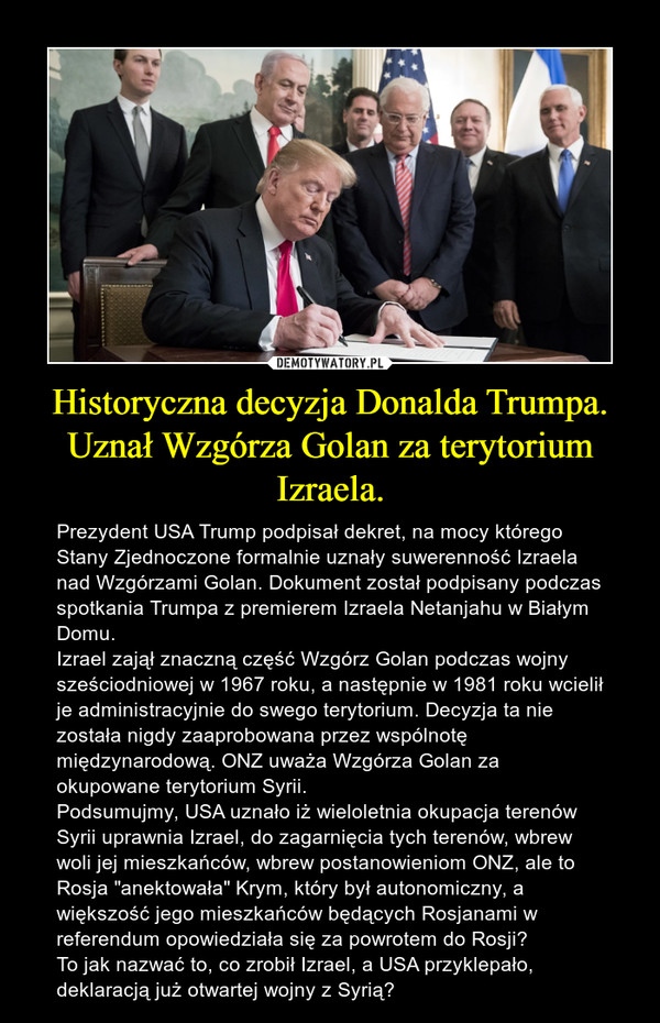 """Historyczna decyzja Donalda Trumpa. Uznał Wzgórza Golan za terytorium Izraela. – Prezydent USA Trump podpisał dekret, na mocy którego Stany Zjednoczone formalnie uznały suwerenność Izraela nad Wzgórzami Golan. Dokument został podpisany podczas spotkania Trumpa z premierem Izraela Netanjahu w Białym Domu.Izrael zajął znaczną część Wzgórz Golan podczas wojny sześciodniowej w 1967 roku, a następnie w 1981 roku wcielił je administracyjnie do swego terytorium. Decyzja ta nie została nigdy zaaprobowana przez wspólnotę międzynarodową. ONZ uważa Wzgórza Golan za okupowane terytorium Syrii.Podsumujmy, USA uznało iż wieloletnia okupacja terenów Syrii uprawnia Izrael, do zagarnięcia tych terenów, wbrew woli jej mieszkańców, wbrew postanowieniom ONZ, ale to Rosja """"anektowała"""" Krym, który był autonomiczny, a większość jego mieszkańców będących Rosjanami w referendum opowiedziała się za powrotem do Rosji? To jak nazwać to, co zrobił Izrael, a USA przyklepało, deklaracją już otwartej wojny z Syrią?"""