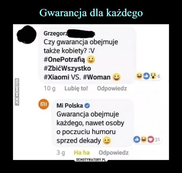 –  Grzegorz Czy gwarancja obejmuje także kobiety? :V #OnePotrafią #ZbićWszystko #Xiaomi VS. #Woman 10g Lubię to! Odpowiedz raj Mi Polska O Gwarancja obejmuje każdego, nawet osoby o poczuciu humoru sprzed dekady •