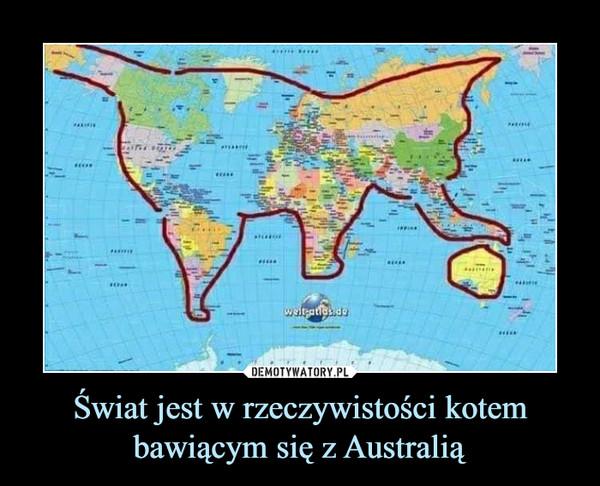Świat jest w rzeczywistości kotem bawiącym się z Australią –