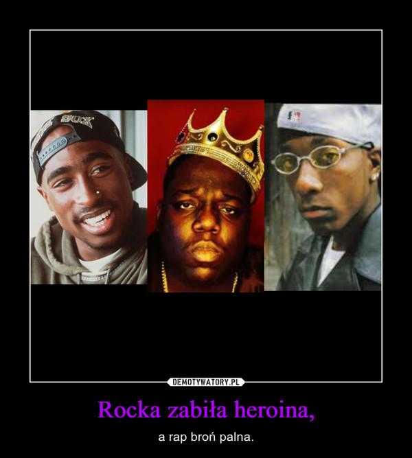 Rocka zabiła heroina, – a rap broń palna.