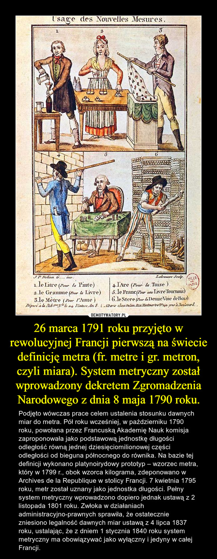 26 marca 1791 roku przyjęto w rewolucyjnej Francji pierwszą na świecie definicję metra (fr. metre i gr. metron, czyli miara). System metryczny został wprowadzony dekretem Zgromadzenia Narodowego z dnia 8 maja 1790 roku. – Podjęto wówczas prace celem ustalenia stosunku dawnych miar do metra. Pół roku wcześniej, w październiku 1790 roku, powołana przez Francuską Akademię Nauk komisja zaproponowała jako podstawową jednostkę długości odległość równą jednej dziesięciomilionowej części odległości od bieguna północnego do równika. Na bazie tej definicji wykonano platynoirydowy prototyp – wzorzec metra, który w 1799 r., obok wzorca kilograma, zdeponowano w Archives de la Republique w stolicy Francji. 7 kwietnia 1795 roku, metr został uznany jako jednostka długości. Pełny system metryczny wprowadzono dopiero jednak ustawą z 2 listopada 1801 roku. Zwłoka w działaniach administracyjno-prawnych sprawiła, że ostatecznie zniesiono legalność dawnych miar ustawą z 4 lipca 1837 roku, ustalając, że z dniem 1 stycznia 1840 roku system metryczny ma obowiązywać jako wyłączny i jedyny w całej Francji.