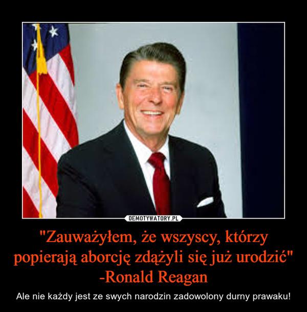 """""""Zauważyłem, że wszyscy, którzy popierają aborcję zdążyli się już urodzić""""-Ronald Reagan – Ale nie każdy jest ze swych narodzin zadowolony durny prawaku!"""
