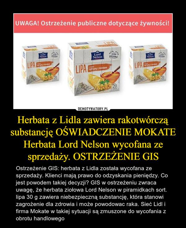 Herbata z Lidla zawiera rakotwórczą substancję OŚWIADCZENIE MOKATE Herbata Lord Nelson wycofana ze sprzedaży. OSTRZEŻENIE GIS – Ostrzeżenie GIS: herbata z Lidla została wycofana ze sprzedaży. Klienci mają prawo do odzyskania pieniędzy. Co jest powodem takiej decyzji? GIS w ostrzeżeniu zwraca uwagę, że herbata ziołowa Lord Nelson w piramidkach sort. lipa 30 g zawiera niebezpieczną substancję, która stanowi zagrożenie dla zdrowia i może powodowac raka. Sieć Lidl i firma Mokate w takiej sytuacji są zmuszone do wycofania z obrotu handlowego