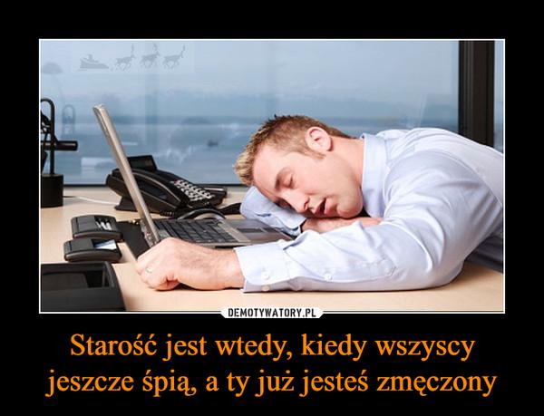 Starość jest wtedy, kiedy wszyscy jeszcze śpią, a ty już jesteś zmęczony –