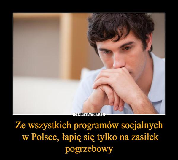 Ze wszystkich programów socjalnych w Polsce, łapię się tylko na zasiłek pogrzebowy –
