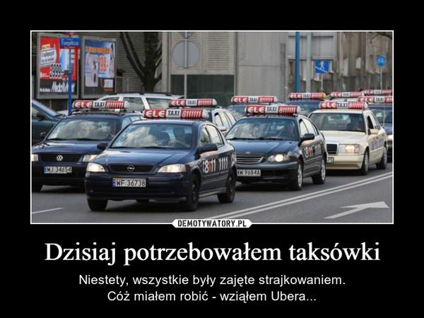 Dzisiaj potrzebowałem taksówki – Niestety, wszystkie były zajęte strajkowaniem.Cóż miałem robić - wziąłem Ubera...