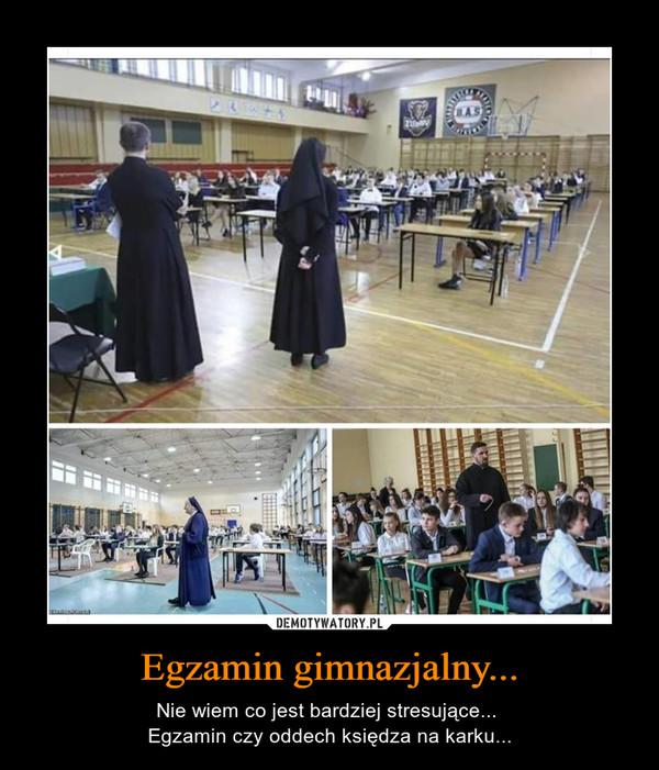 Egzamin gimnazjalny... – Nie wiem co jest bardziej stresujące... Egzamin czy oddech księdza na karku...