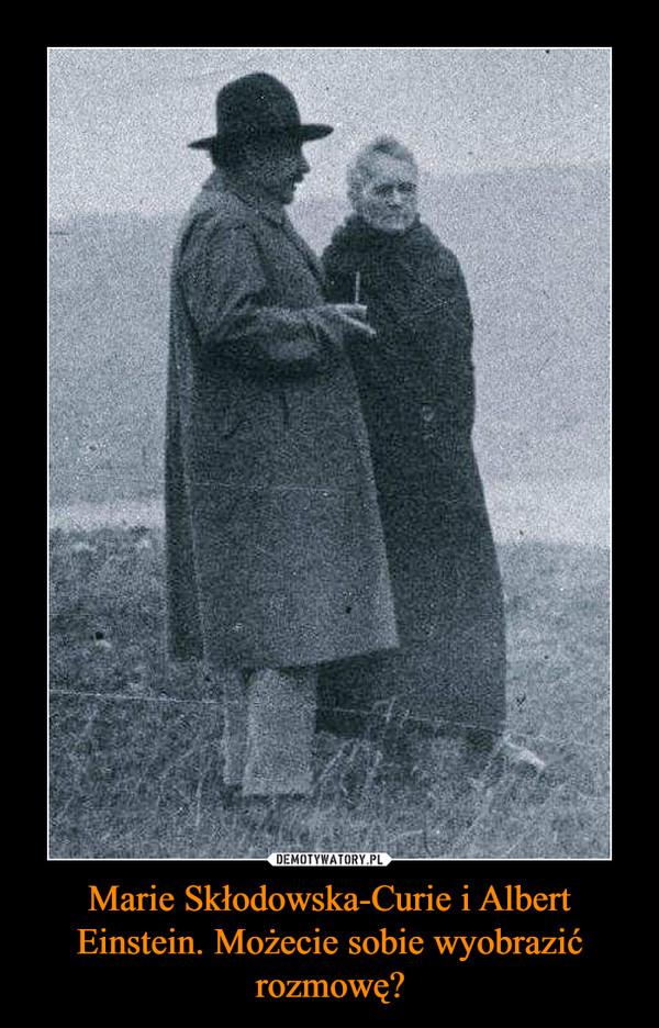 Marie Skłodowska-Curie i Albert Einstein. Możecie sobie wyobrazić rozmowę? –
