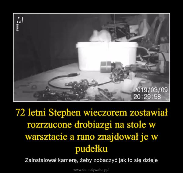 72 letni Stephen wieczorem zostawiał rozrzucone drobiazgi na stole w warsztacie a rano znajdował je w pudełku – Zainstalował kamerę, żeby zobaczyć jak to się dzieje