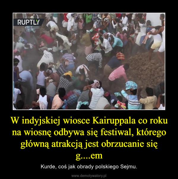 W indyjskiej wiosce Kairuppala co roku na wiosnę odbywa się festiwal, którego główną atrakcją jest obrzucanie się g....em – Kurde, coś jak obrady polskiego Sejmu.