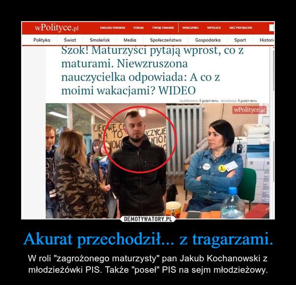 """Akurat przechodził... z tragarzami. – W roli """"zagrożonego maturzysty"""" pan Jakub Kochanowski z młodzieżówki PIS. Także """"poseł"""" PIS na sejm młodzieżowy."""