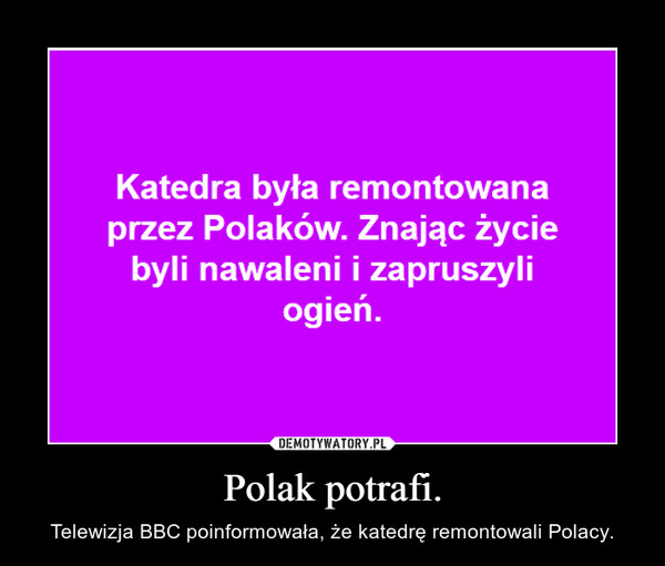 Polak potrafi. – Telewizja BBC poinformowała, że katedrę remontowali Polacy.