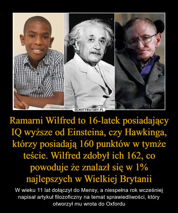 Ramarni Wilfred to 16-latek posiadający IQ wyższe od Einsteina, czy Hawkinga, którzy posiadają 160 punktów w tymże teście. Wilfred zdobył ich 162, co powoduje że znalazł się w 1% najlepszych w Wielkiej Brytanii – W wieku 11 lat dołączył do Mensy, a niespełna rok wcześniej napisał artykuł filozoficzny na temat sprawiedliwości, który otworzył mu wrota do Oxfordu