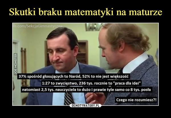 """–  fb.com/SekcjaGimnastyczna 37% spośród głosujących to Naród, 52% to nie jest większość 1:27 to zwycięstwo, 236 tys. rocznie to """"praca dla idei"""" natomiast 2,5 tys. nauczyciela to dużo i prawie tyle samo co 8 tys. posła Czego nie rozumiesz?!"""